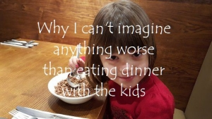 Why I can't imagine anything worse than eating dinner with the kids