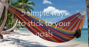 5 simple ways to stick to your goals