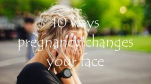 10 ways pregnancy changes your face