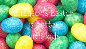 5 reasons Easter is better with kids
