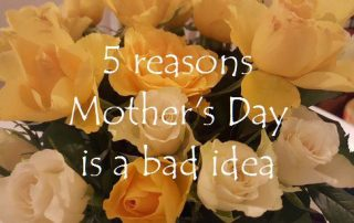 5 reasons Mother's Day is a bad idea