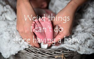 Weird things I can't do since having a baby