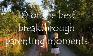 10 of the best breakthrough parenting moments