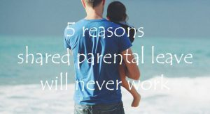 5 reasons shared parental leave will never work