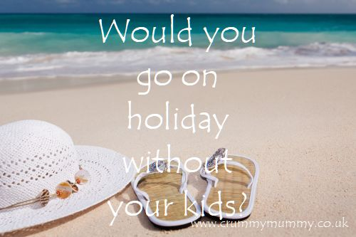 Would you go on holiday without your kids