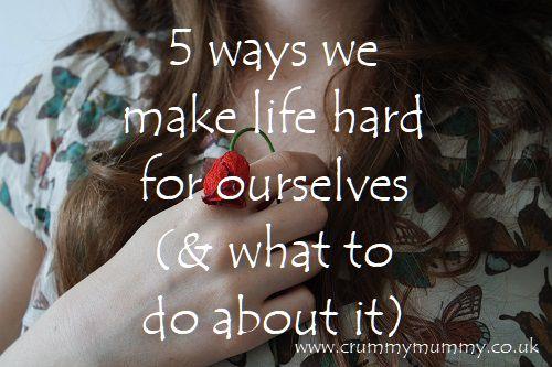 ways we make life hard for ourselves